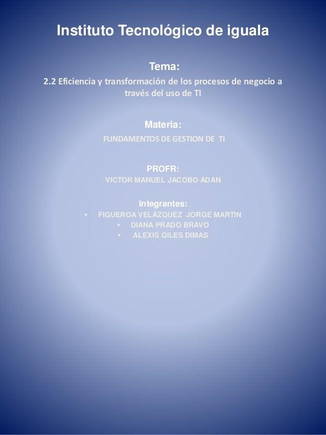 Instituto Tecnológico de iguala  Tema:  2.2 Eficiencia y transformación de los procesos de negocio a  través del uso de TI...