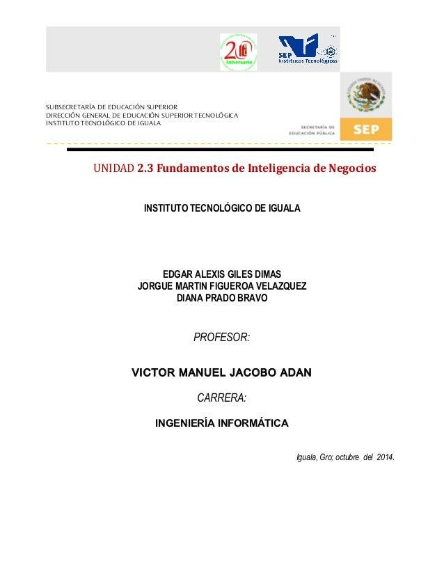 UNIDAD 2.3 Fundamentos de Inteligencia de Negocios  INSTITUTO TECNOLÓGICO DE IGUALA  EDGAR ALEXIS GILES DIMAS  JORGUE MART...