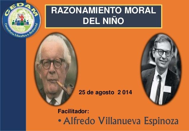 25 de agosto  2 014  Facilitador:  • Alfredo Villanueva Espinoza  RAZONAMIENTO MORAL DEL NIÑO
