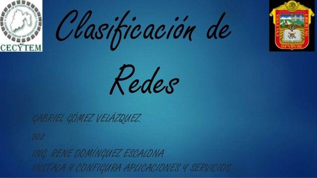 Clasificación de Redes GABRIEL GÓMEZ VELÁZQUEZ. 502 ING. RENE DOMÍNGUEZ ESCALONA INSTALA Y CONFIGURA APLICACIONES Y SERVIC...