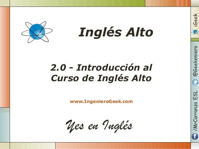 Yes en Inglés 2.0 - Introducción al Curso de Inglés Alto www.IngenieroGeek.com Inglés Alto