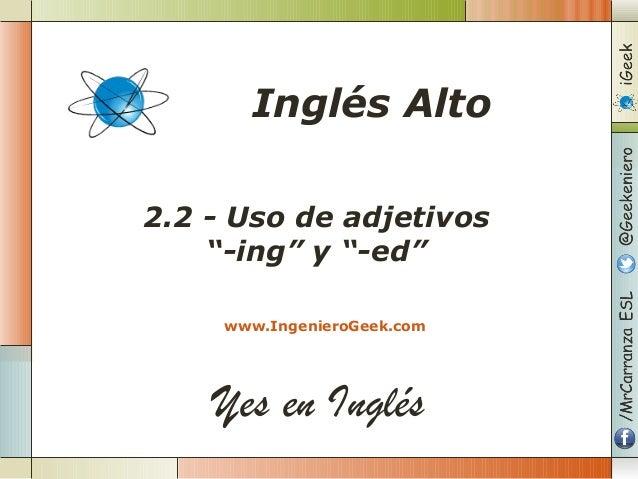 """Yes en Inglés 2.2 - Uso de adjetivos """"-ing"""" y """"-ed"""" www.IngenieroGeek.com Inglés Alto"""