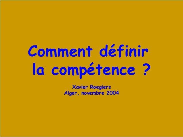 Xavier Roegiers - 2003 1 Comment définir la compétence ? Xavier Roegiers Alger, novembre 2004