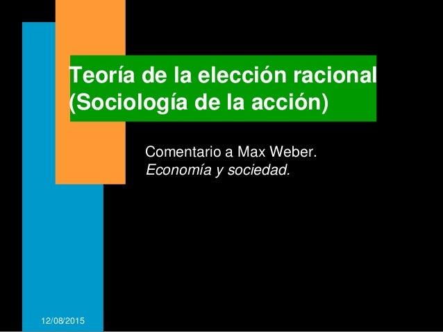 12/08/2015 Teoría de la elección racional (Sociología de la acción) Comentario a Max Weber. Economía y sociedad.