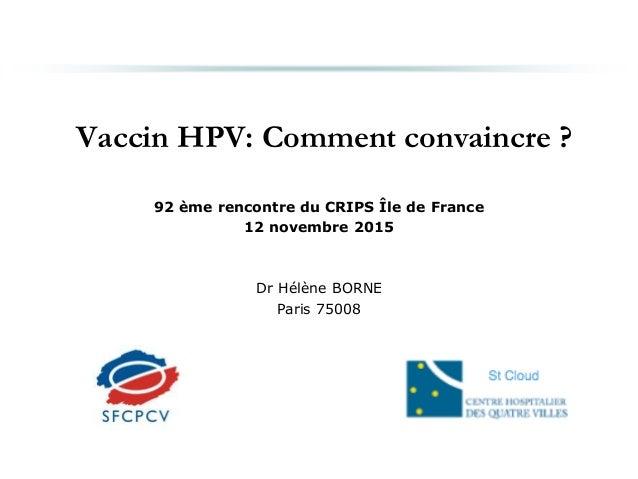 Vaccin HPV: Comment convaincre ? 92 ème rencontre du CRIPS Île de France 12 novembre 2015 Dr Hélène BORNE Paris 75008