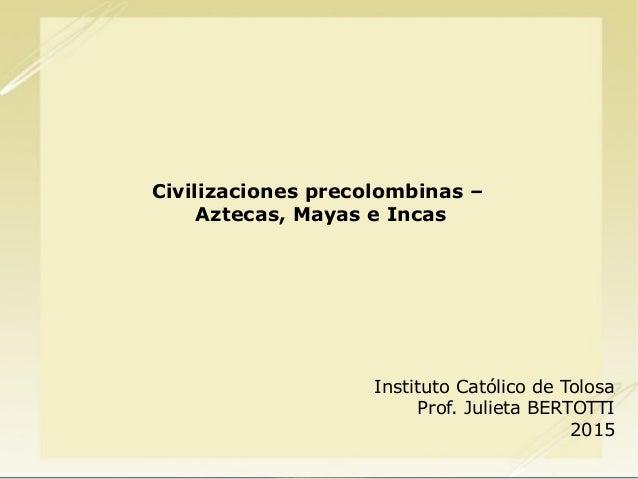 Civilizaciones precolombinas – Aztecas, Mayas e Incas Instituto Católico de Tolosa Prof. Julieta BERTOTTI 2015