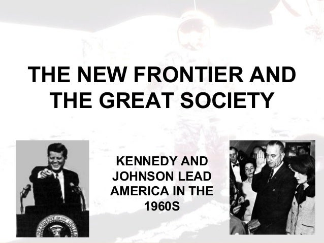 THE NEW FRONTIER ANDTHE GREAT SOCIETYKENNEDY ANDJOHNSON LEADAMERICA IN THE1960S