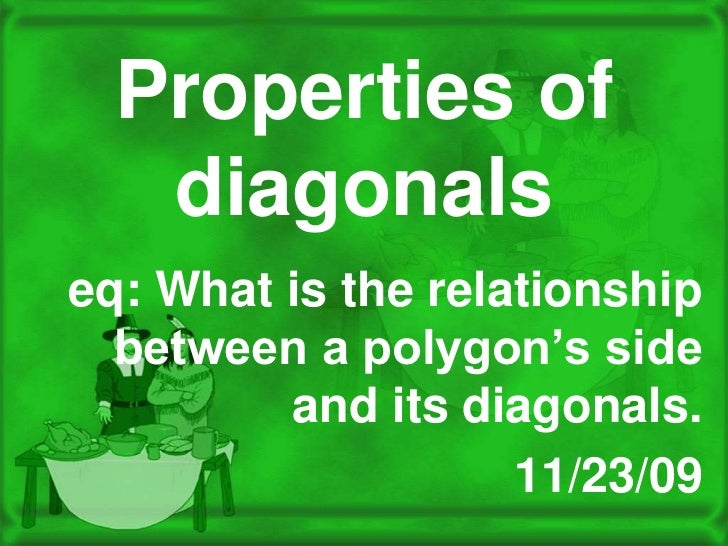Properties of diagonals<br />eq: What is the relationship between a polygon's side and its diagonals. <br />11/23/09<br />