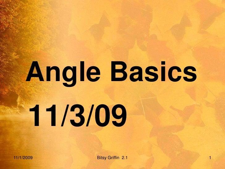 Angle Basics<br />11/3/09<br />11/1/2009<br />1<br />Bitsy Griffin  2.1<br />