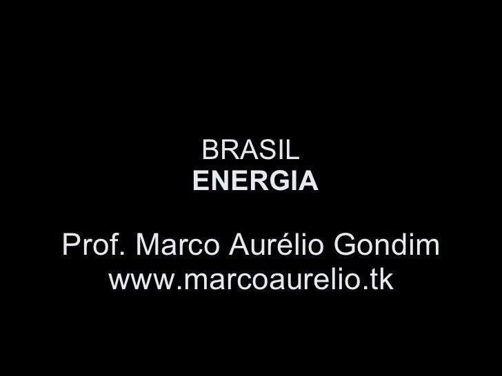 BRASIL  ENERGIA Prof. Marco Aurélio Gondim www.marcoaurelio.tk