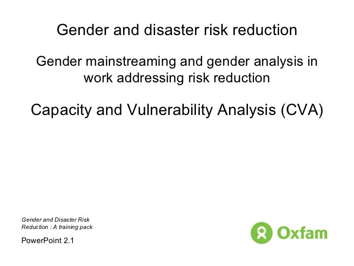Gender and disaster risk reduction Gender mainstreaming and gender analysis in work addressing risk reduction Capacity and...