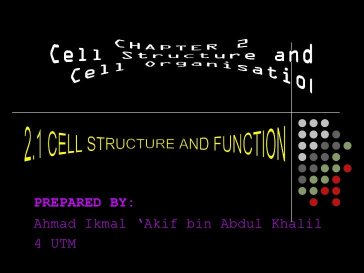 PREPARED BY: Ahmad Ikmal 'Akif bin Abdul Khalil 4 UTM CHAPTER 2 Cell Structure and Cell Organisation 2.1 CELL STRUCTURE AN...