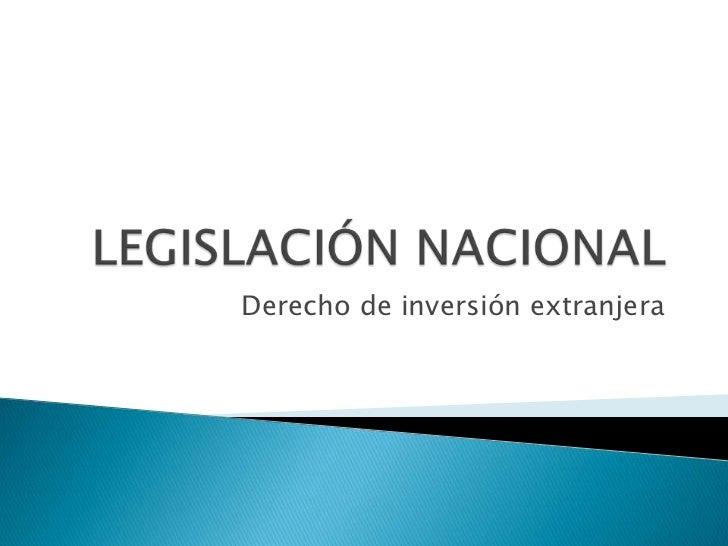 LEGISLACIÓN NACIONAL<br />Derecho de inversión extranjera<br />