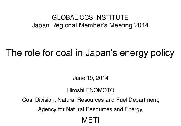GLOBAL CCS INSTITUTE Japan Regional Member's Meeting 2014 The role for coal in Japan's energy policy June 19, 2014 Hiroshi...