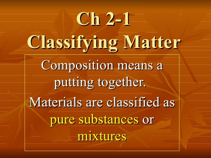 Ch 2-1 Classifying Matter Composition means a putting together.  Materials are classified as  pure substances  or  mixtures
