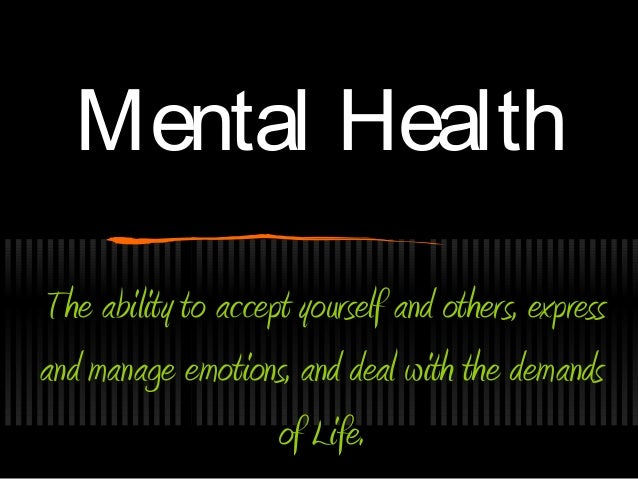 Mental HealthMental Health The ability to accept yourself and others, express and manage emotions, and deal with the deman...