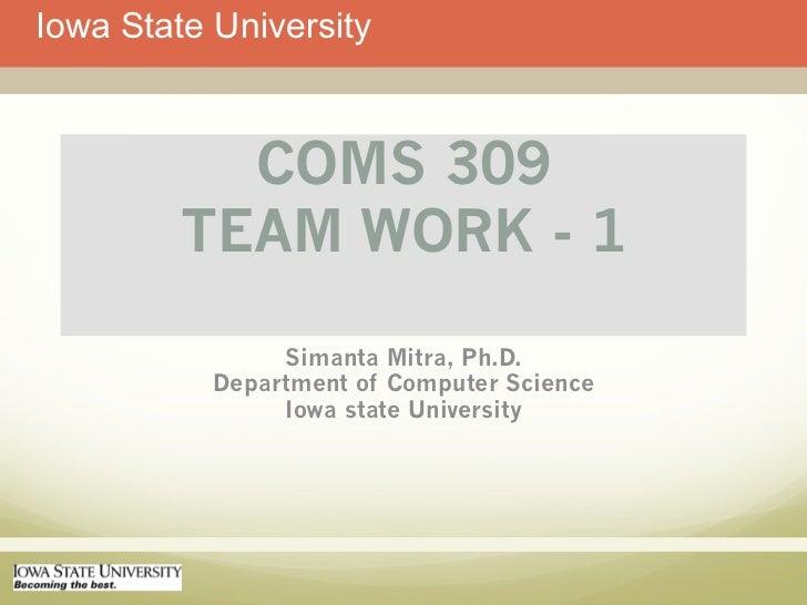 Iowa State University           COMS 309         TEAM WORK - 1                Simanta Mitra, Ph.D.           Department of...