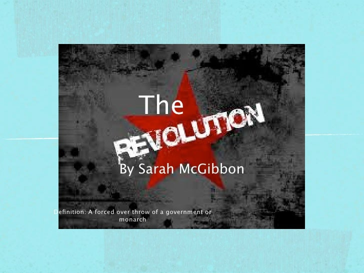 The                    By Sarah McGibbonDefinition: A forced over throw of a government or                     monarch