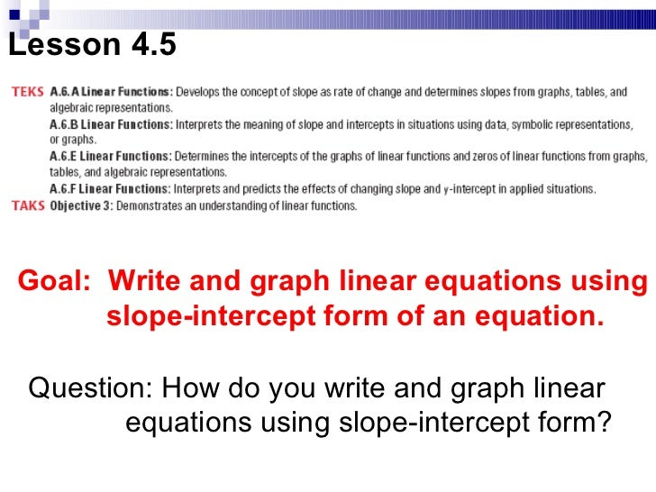 Lesson 4.5 Goal:  Write and graph linear equations using slope-intercept form of an equation.  Question: How do you write ...