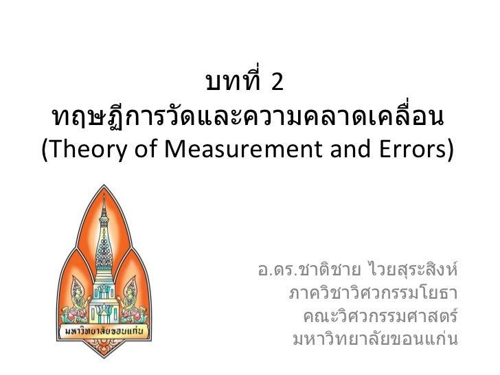 บทที่  2  ทฤษฏีการวัดและความคลาดเคลื่อน (Theory of Measurement and Errors) อ . ดร . ชาติชาย ไวยสุระสิงห์ ภาควิชาวิศวกรรมโย...