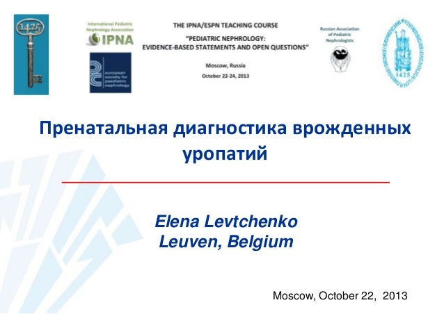 Пренатальная диагностика врожденных уропатий Elena Levtchenko Leuven, Belgium Moscow, October 22, 2013