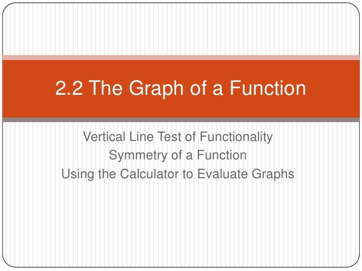 Vertical Line Test of Functionality<br />Symmetry of a Function <br />Using the Calculator to Evaluate Graphs<br />2.2 The...