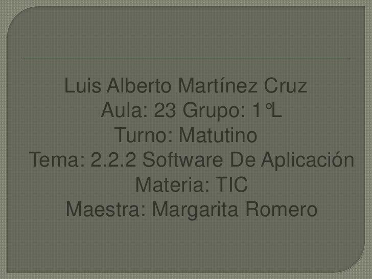 Luis Alberto Martínez CruzAula: 23 Grupo: 1°L<br />Turno: MatutinoTema: 2.2.2 Software De Aplicación Materia: TICMaestra: ...