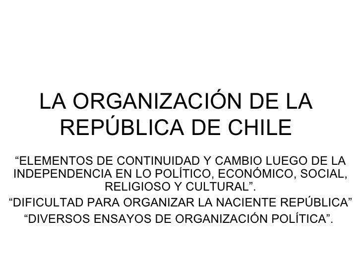 """LA ORGANIZACIÓN DE LA REPÚBLICA DE CHILE """" ELEMENTOS DE CONTINUIDAD Y CAMBIO LUEGO DE LA INDEPENDENCIA EN LO POLÍTICO, ECO..."""