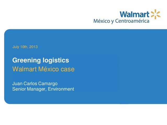Walmart México case Juan Carlos Camargo Senior Manager, Environment July 10th, 2013 Greening logistics