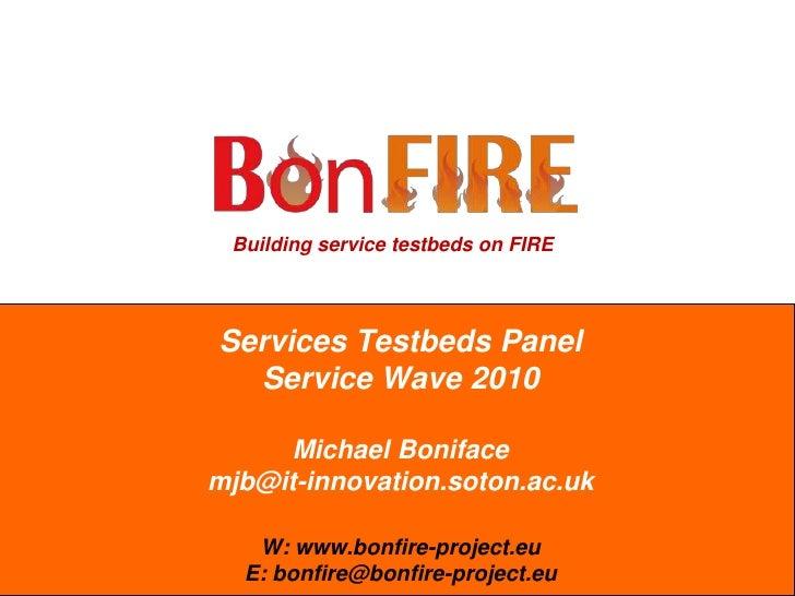 Services Testbeds PanelService Wave 2010Michael Bonifacemjb@it-innovation.soton.ac.ukW: www.bonfire-project.euE: bonfire@b...