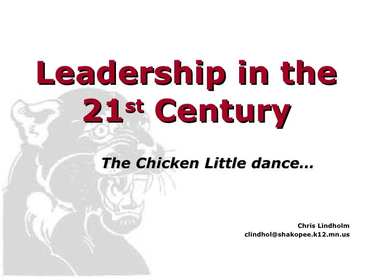 Leadership in the 21 st  Century The Chicken Little dance… Chris Lindholm [email_address]