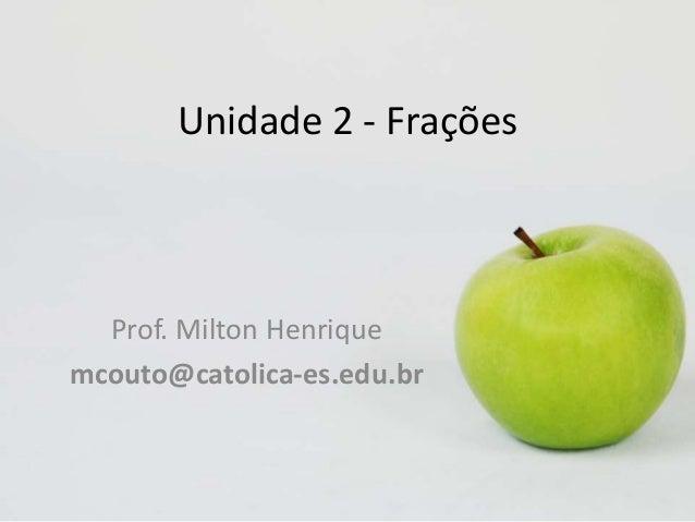 Unidade 2 - Frações  Prof. Milton Henrique mcouto@catolica-es.edu.br