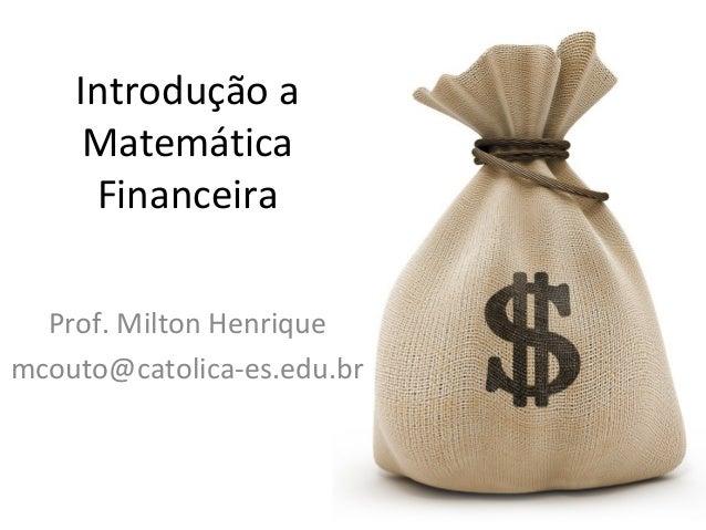Introdução a Matemática Financeira Prof. Milton Henrique mcouto@catolica-es.edu.br