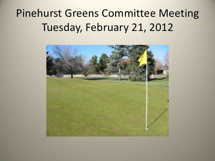 Pinehurst Greens Committee Meeting     Tuesday, February 21, 2012