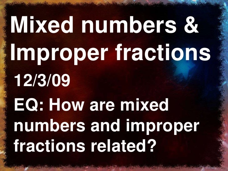 Mixed numbers & Improper fractions<br />12/3/09<br />EQ: How are mixed numbers and improper fractions related?<br />