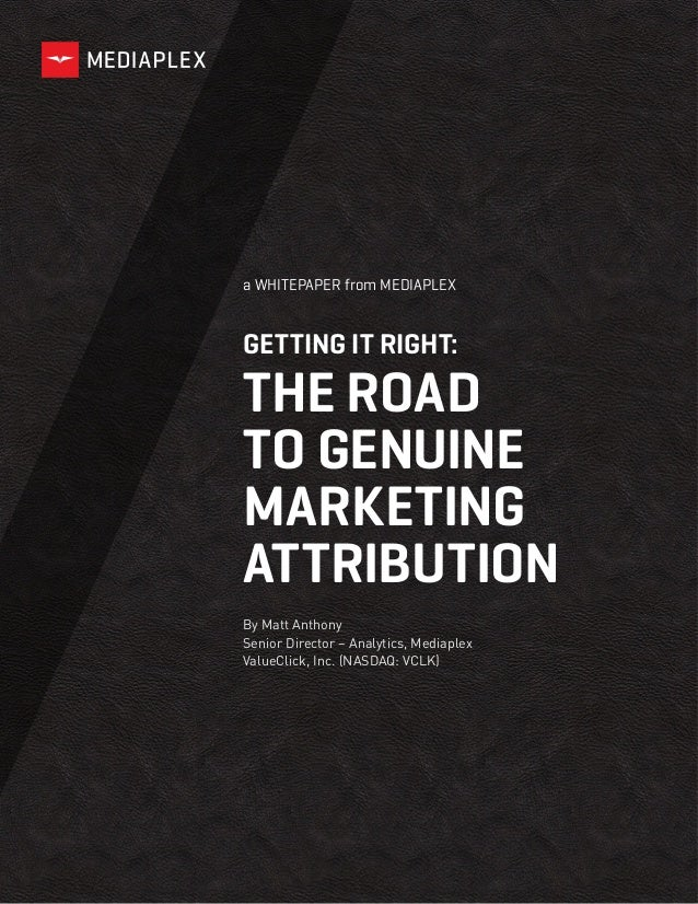 a WHITEPAPER from MEDIAPLEX GETTING IT RIGHT: THE ROAD TO GENUINE MARKETING ATTRIBUTION By Matt Anthony Senior Director – ...