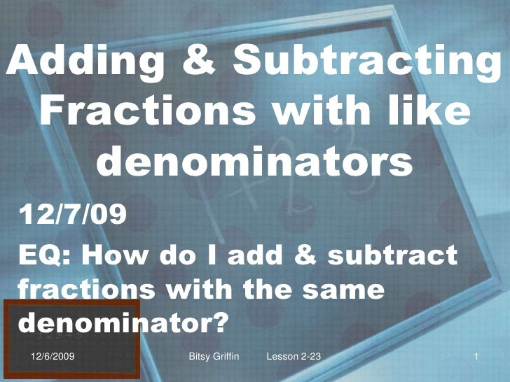 Adding & Subtracting Fractions with like denominators<br />12/7/09<br />EQ: How do I add & subtract fractions with the sam...