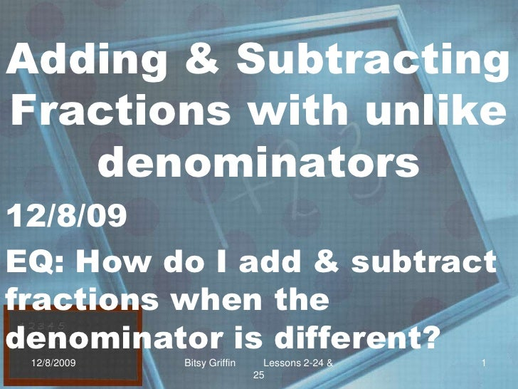 Adding & Subtracting Fractions with unlike denominators<br />12/8/09<br />EQ: How do I add & subtract fractions when the d...