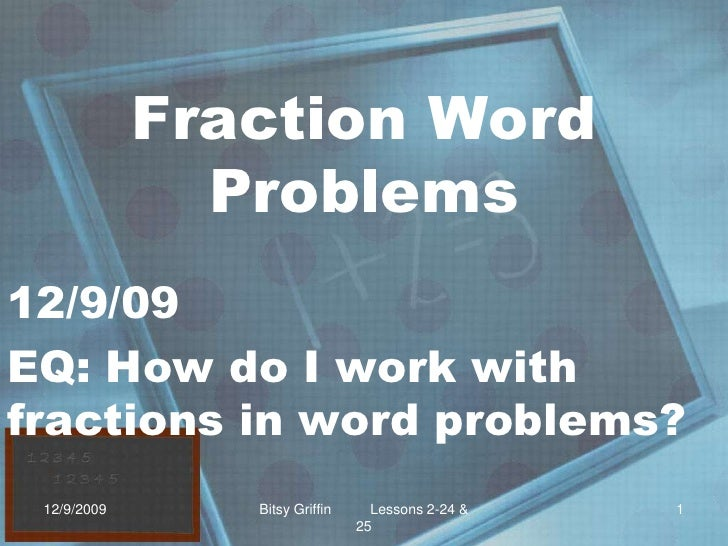 Fraction Word Problems<br />12/9/09<br />EQ: How do I work with fractions in word problems?<br />12/9/2009<br />1<br />Bit...