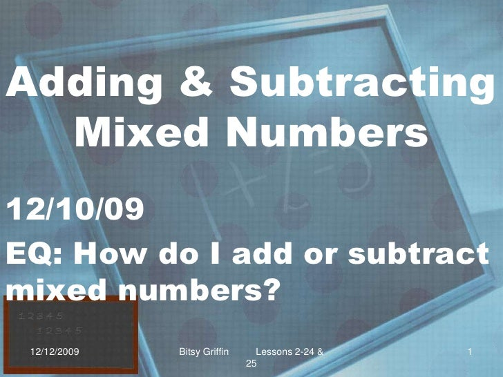 Adding & Subtracting Mixed Numbers<br />12/10/09<br />EQ: How do I add or subtract mixed numbers?<br />12/9/2009<br />1<br...