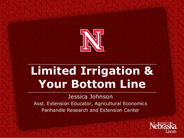 Limited Irrigation & Your Bottom Line Jessica Johnson Asst. Extension Educator, Agricultural Economics Panhandle Research ...