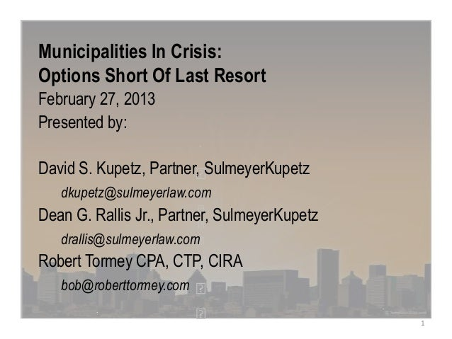 Municipalities In Crisis:Options Short Of Last ResortFebruary 27, 2013Presented by:David S. Kupetz, Partner, SulmeyerKupet...
