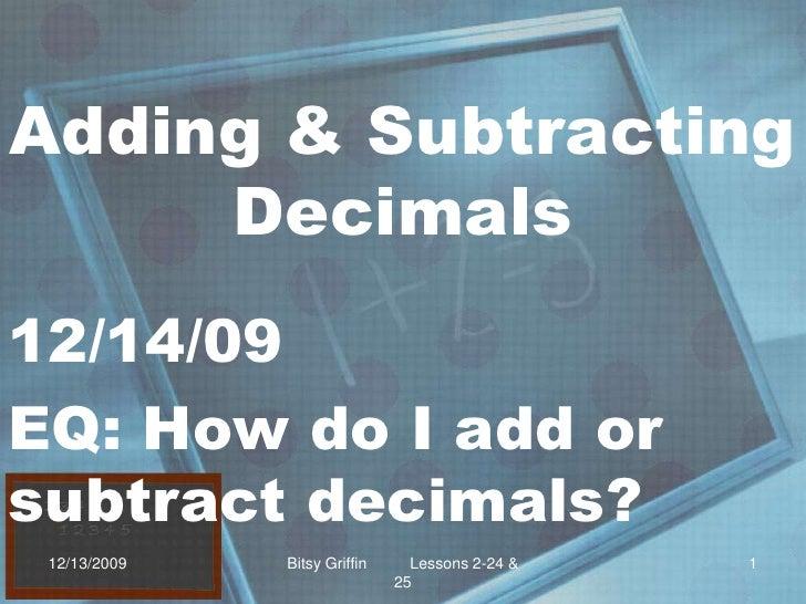 Adding & Subtracting Decimals<br />12/14/09<br />EQ: How do I add or subtract decimals?<br />12/13/2009<br />1<br />Bitsy ...