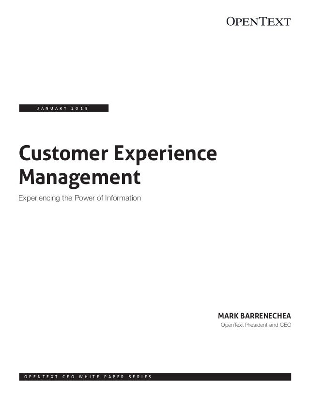 Customer Experience Management Experiencing the Power of Information J a n u a r y 2 0 1 3 Mark Barrenechea OpenText Presi...