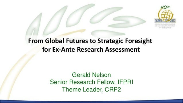 From Global Futures to Strategic Foresight    for Ex-Ante Research Assessment               Gerald Nelson       Senior Res...