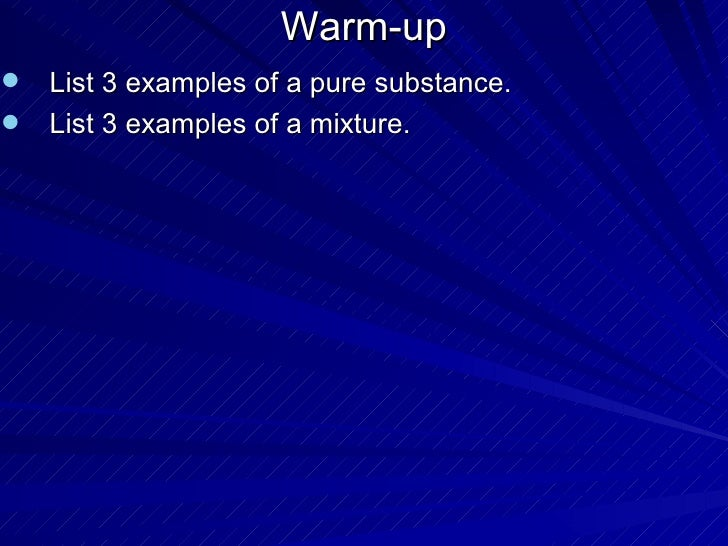 Warm-up <ul><li>List 3 examples of a pure substance. </li></ul><ul><li>List 3 examples of a mixture. </li></ul>