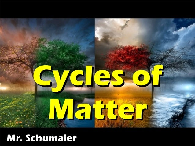 Cycles ofCycles of MatterMatter Mr. SchumaierMr. Schumaier