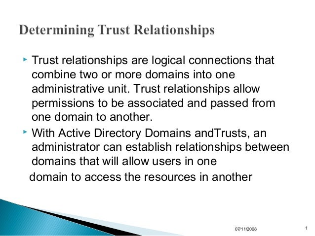  Trust relationships are logical connections that  combine two or more domains into one  administrative unit. Trust relat...