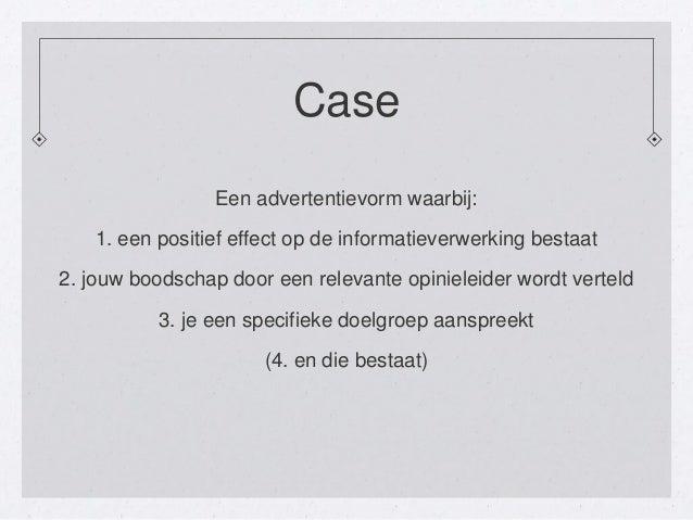 CaseEen advertentievorm waarbij:1. een positief effect op de informatieverwerking bestaat2. jouw boodschap door een releva...