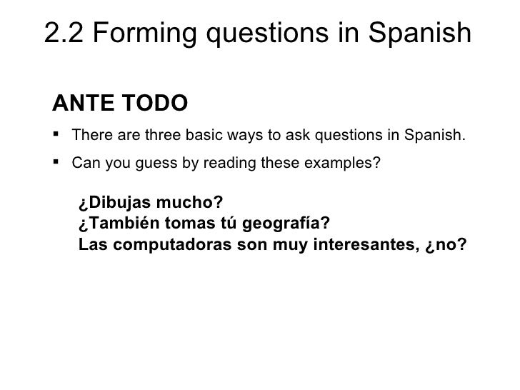 2.2 Forming questions in SpanishANTE TODO There are three basic ways to ask questions in Spanish. Can you guess by readi...